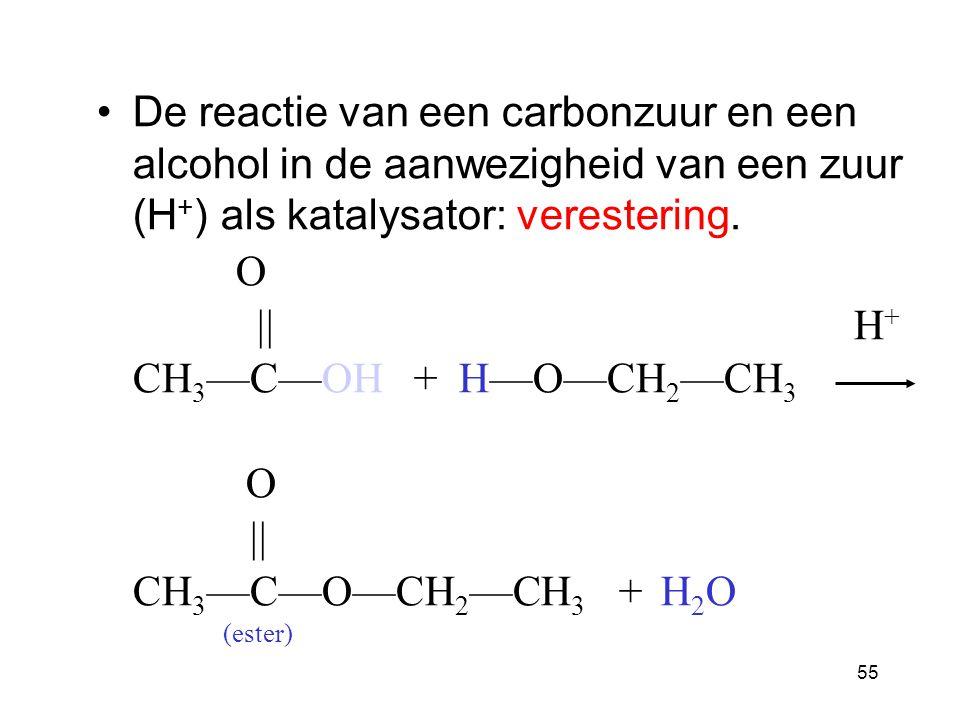 55 De reactie van een carbonzuur en een alcohol in de aanwezigheid van een zuur (H + ) als katalysator: verestering.