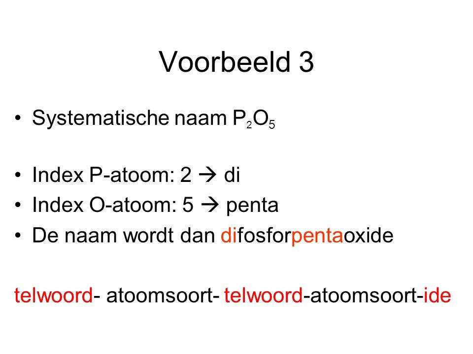 Voorbeeld 3 Systematische naam P 2 O 5 Index P-atoom: 2  di Index O-atoom: 5  penta De naam wordt dan difosforpentaoxide telwoord- atoomsoort- telwoord-atoomsoort-ide