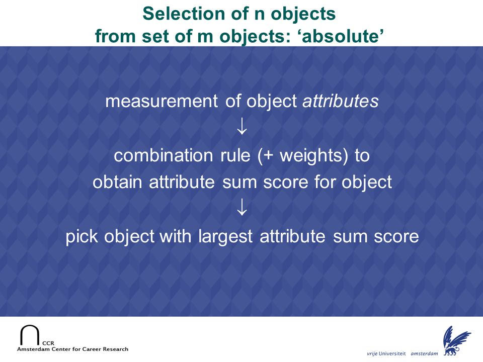 15 Selection of n objects from set of m objects: 'arena' pair-wise comparison of two objects on criterion  rank order objects on account of number of wins  pick object with largest rank number (=most wins) Advantage: no need to measure attributes