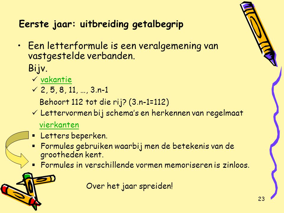 24 Eerste jaar: uitbreiding getalbegrip Een grootheid berekenen uit een gegeven formule, door de waarden van de andere grootheden eerst in te vullen en dan de vergelijking oplossen.