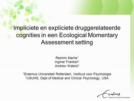 Impliciete en expliciete druggerelateerde cognities in een Ecological Momentary Assessment setting Reshmi Marhe 1 Ingmar Franken 1 Andrew Waters 2 1 Erasmus.