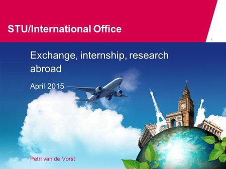 STU/International Office 1 Exchange, internship, research abroad April 2015 Petri van de Vorst STU/international office.