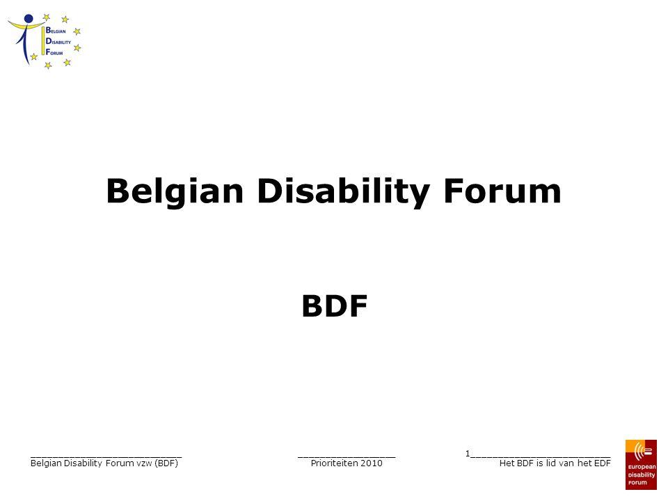 __________________ Prioriteiten 2010 2__________________________ Het BDF is lid van het EDF ____________________________ Belgian Disability Forum vzw (BDF) Belgian Disability Forum (BDF) Forum van Belgische vzw die personen met een handicap vertegenwoordigen ≠ individuen ≠ eerste lijn Vereniging zonder winstoogmerk (vzw) Algemene vergadering = alle macht Raad van beheer = bestuur Dagelijks bestuur = wat moet gedaan worden Doel: opvolging van Europese beleid