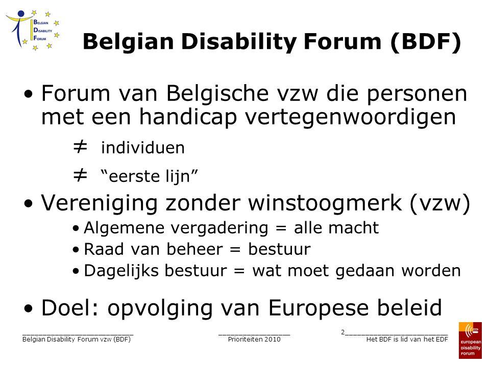 __________________ Prioriteiten 2010 3__________________________ Het BDF is lid van het EDF ____________________________ Belgian Disability Forum vzw (BDF) BDF – Leden organisaties Kleines Forum - Dienststelle für Personen mit Behinderung ALTéO asbl (Mouvement social de personnes malades, valides et handicapés) Association de parents et de professionnels autour de la personne polyhandicapée, asbl (AP3) Association nationale pour le logement des personnes handicapées, asbl (ANLH) Association socialiste de la personne handicapée, asbl (ASPH) Brailleliga vzw Federatie van Vlaamse Doven en Slechthorende, vzw (FEVLADO) Fédération francophone des sourds de Belgique, asbl (FFSB) Focus Fibromyalgie België vzw (Focus FMl) Groupe d Action pour une Meilleure Accessibilité pour les Personnes Handicapées (GAMAH) Horizon 2000 asbl Katholieke Vereniging Gehandicapten, vzw (KVG) Landsbond der Christelijke Mutualiteiten ( LCM) Le Silex asbl Nationaal Verbond van Socialistische mutualiteiten (NVSM) Nationale Belgische Multiple Sclerose Liga vzw Nationale Vereniging voor Hulp aan Verstandelijk gehandicapten, vzw (NVHVG) Vereniging Personen met een Handicap vzw (VFG) Vereniging van Hemofilielijders en von Willebrand-Zieken, vzw (AHVH)