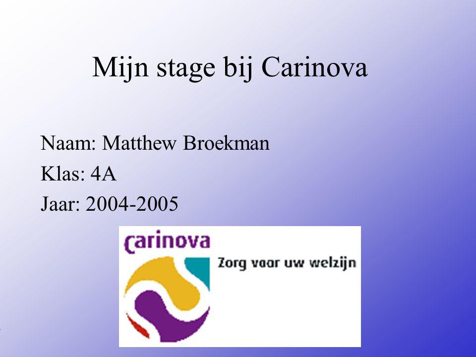 Mijn stage bij Carinova Naam: Matthew Broekman Klas: 4A Jaar: 2004-2005 Typ bij * de naam van het bedrijf Typ hier je eigen naam Typ de klas waar je nu zit Typ het jaar waarin je stage loopt In het open stuk kun je een foto van jezelf invoegen