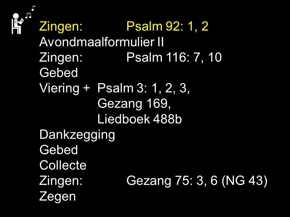 Zingen:Psalm 92: 1, 2 Avondmaalformulier II Zingen:Psalm 116: 7, 10 Gebed Viering + Psalm 3: 1, 2, 3, Gezang 169, Liedboek 488b Dankzegging Gebed Collecte Zingen:Gezang 75: 3, 6 (NG 43) Zegen