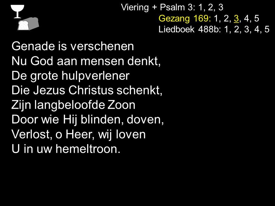 Viering + Psalm 3: 1, 2, 3 Gezang 169: 1, 2, 3, 4, 5 Liedboek 488b: 1, 2, 3, 4, 5 De groten van de aarde, Zij vallen in het niet Bij Christus' openbaring Wanneer elk ook Hem ziet.