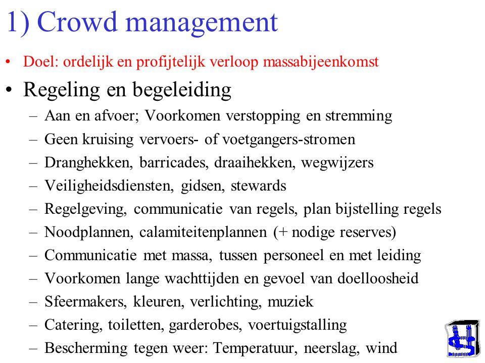 1) Crowd management Doel: ordelijk en profijtelijk verloop massabijeenkomst Regeling en begeleiding –Aan en afvoer; Voorkomen verstopping en stremming –Geen kruising vervoers- of voetgangers-stromen –Dranghekken, barricades, draaihekken, wegwijzers –Veiligheidsdiensten, gidsen, stewards –Regelgeving, communicatie van regels, plan bijstelling regels –Noodplannen, calamiteitenplannen (+ nodige reserves) –Communicatie met massa, tussen personeel en met leiding –Voorkomen lange wachttijden en gevoel van doelloosheid –Sfeermakers, kleuren, verlichting, muziek –Catering, toiletten, garderobes, voertuigstalling –Bescherming tegen weer: Temperatuur, neerslag, wind