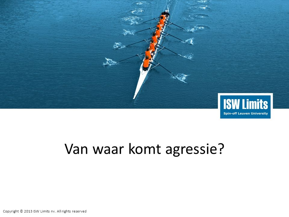 Copyright © 2013 ISW Limits nv.All rights reserved 15 Van waar komt agressie.