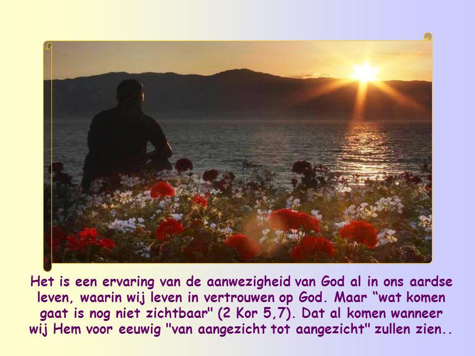 Het is een ervaring van de aanwezigheid van God al in ons aardse leven, waarin wij leven in vertrouwen op God.