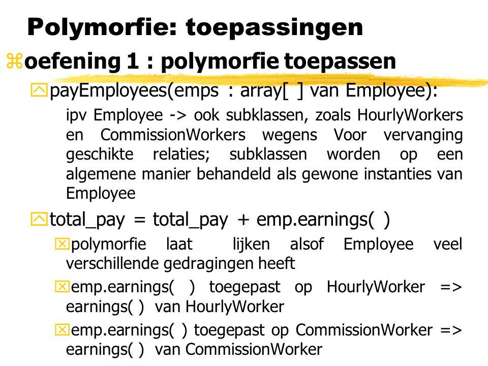 Polymorfie: toepassingen zoefening 1 : polymorfie toepassen ypayEmployees( ): voorbeeld van inkapselende polymorfie  geen speciale code nodig voor nieuwe subklasse : methode werkt gewoon voor alle Employees yrecordEmployeeInfo(emp : CommissionWorker) en recordEmployeeInfo( emp : HourlyWorker) demonstreren overloading xdoor overloading lijkt de methode polymorfisch want deze kan beide soorten werknemers verwerken xhet volgende is dus mogelijk