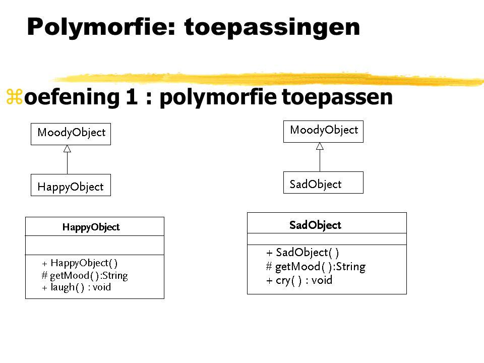 Polymorfie: toepassingen zoefening 1 : polymorfie toepassen ySchrijf klasse PsychiatristObject: -> examine( ): neemt een instantie van MoodyObject aan en vertelt hoe die instantie zich voelt -> observe( ): roept cry( ) of laugh( ) aan van het object-argument de PsychiatristObject geeft een medische opmerking voor elk gedrag