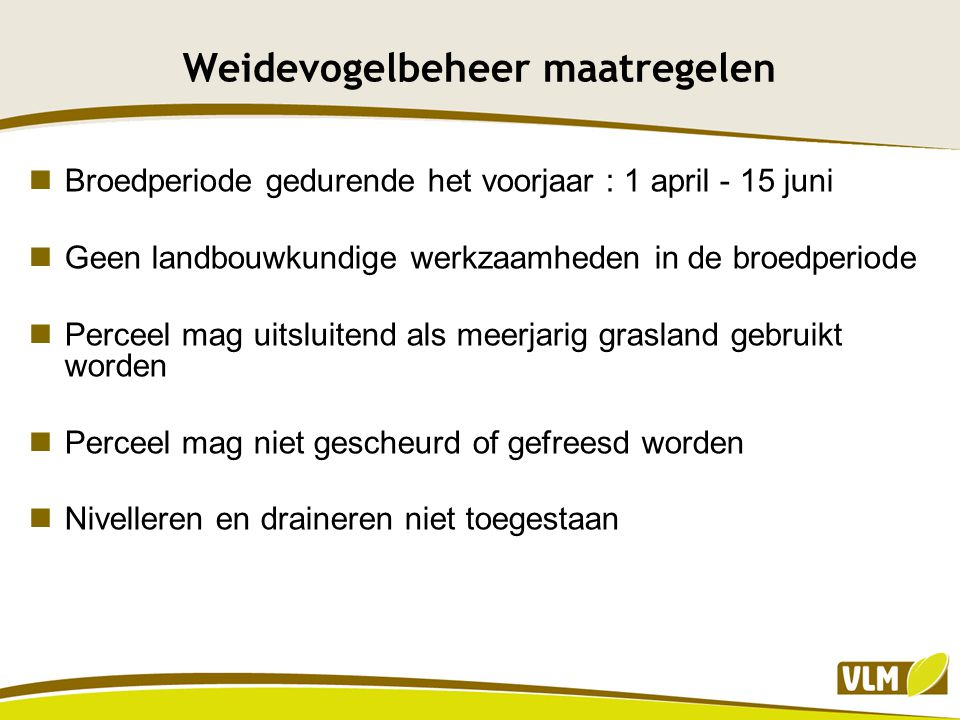 Weidevogelbeheer maatregelen Voor 1 april van 1ste jaar overeenkomst omzetten akkerland naar grasland, tijdens verdere looptijd uitsluitend als meerjarig grasland gebruiken Beweiden tussen 1 april en 15 juni : maximum 2 GVE per ha Maaien vanaf 16 juni en het maaisel binnen de 15 dagen afvoeren.