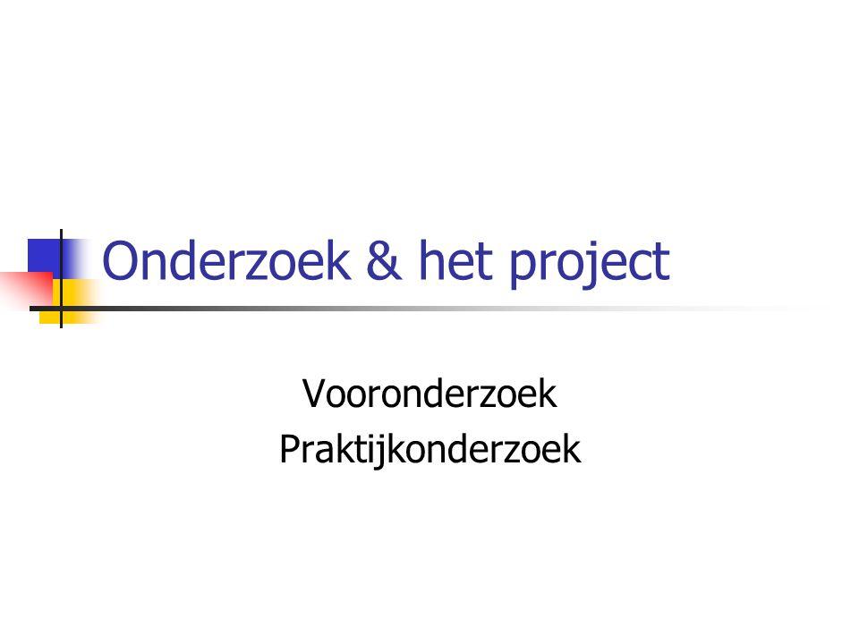 Verhouding onderzoek & project Project omvat altijd onderzoek Geen project zonder onderzoek Maar……… Project is niet gelijk aan onderzoek Project is meer dan onderzoek Onderzoek levert kennis Om het projectproduct te maken