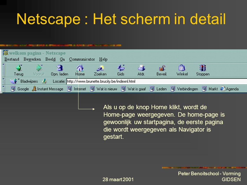 28 maart 2001 Peter Benoitschool - Vorming GIDSEN Netscape : Het scherm in detail Als u op de knop Home klikt, wordt de Home-page weergegeven.