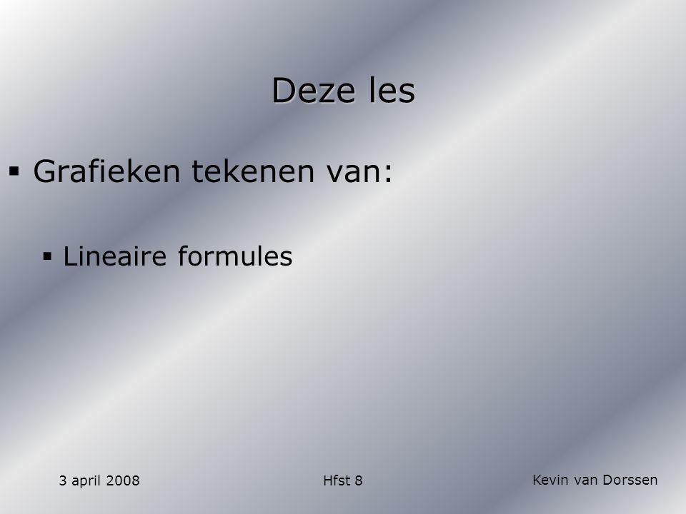 Kevin van Dorssen 3 april 2008Hfst 8 Tekenen van een lineaire formule  Een lineaire formule is een rechte lijn (lineair -> liniaal )  Bij het tekenen van een lineair verband hoef je maar twee punten uit te rekenen.