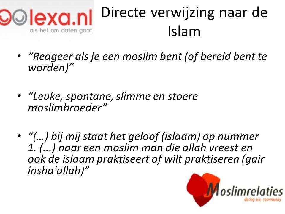 Indirecte verwijzing naar de Islam Ik ben van Marokkaanse afkomst Berberse afkomst geboren in Marokko Ik ben op zoek naar een lieve, attente, humoristische, eerlijke, open, gelovige (geen extremist), communicatieve, werkende, hoogopgeleide, Nederlandstalige, zelfstandige, Marokkaanse man.