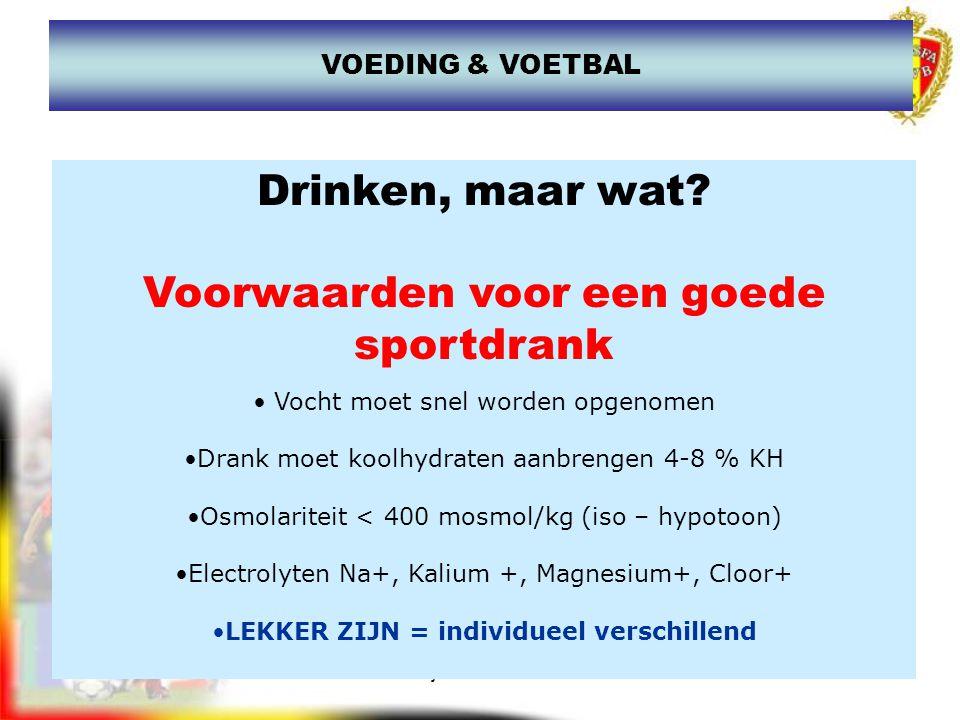 www.joostdesender.be VOEDING & VOETBAL Dorstlessers Een sportdrank die moet dienen om de dorst te lessen en vochtverlies te compenseren (vocht + 4-8 % KH) Energiedranken Een sportdrank die moet dienen om vocht aan te brengen en tevens van energie te voorzien (vocht +8 en 15% KH) Hersteldranken Een sportdrank die moet dienen om vocht aan te brengen,van energie te voorzien en voor een snel hertstel van de spierafbraak...te voorzien (vocht + KH + extra eiwitten) Sportwaters Een sportdrank die moet dienen om de dorst te lessen en vochtverlies te compenseren (vocht + geen toevoeging suikers)