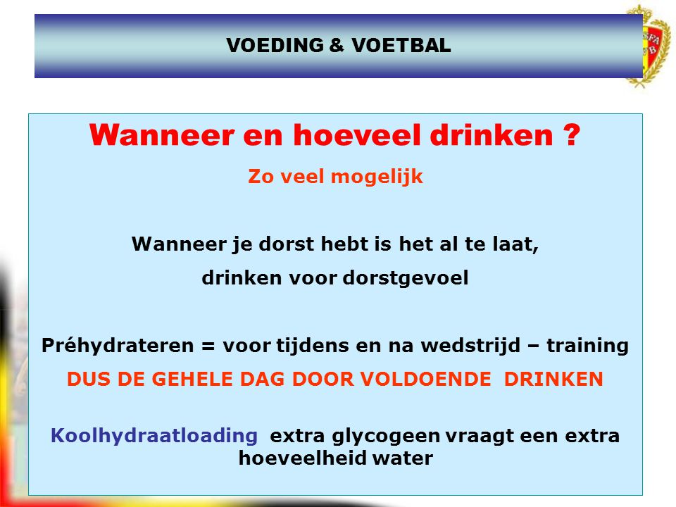 WANNER DRINKEN,...ALTIJD maar in bijzonder Vlak voor de inspanning = meteen na de opwarming Werking nieren / bloed in de spieren / duur voor opname 5 a 7 min.
