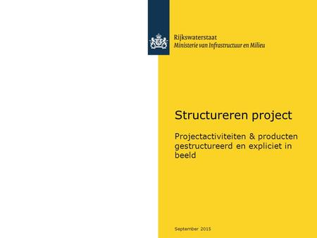 September 2015 Structureren project Projectactiviteiten & producten gestructureerd en expliciet in beeld.