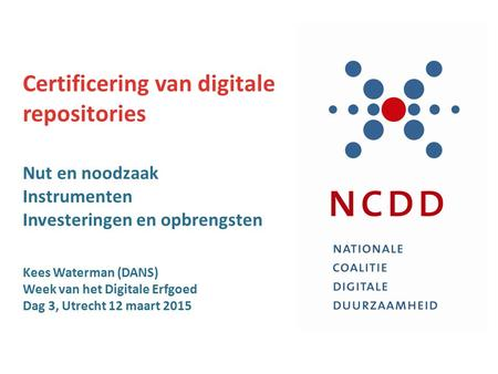 Certificering van digitale repositories Nut en noodzaak Instrumenten Investeringen en opbrengsten Kees Waterman (DANS) Week van het Digitale Erfgoed Dag.