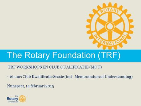 The Rotary Foundation (TRF) TRF WORKSHOPS EN CLUB QUALIFICATIE (MOU) - 16 uur: Club Kwalificatie Sessie (incl. Memorandum of Understanding) Nunspeet, 14.