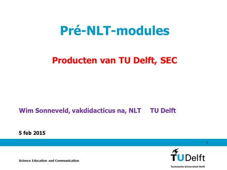 5 feb 2015 1 Pré-NLT-modules Producten van TU Delft, SEC Wim Sonneveld, vakdidacticus na, NLT TU Delft Science Education and Communication.