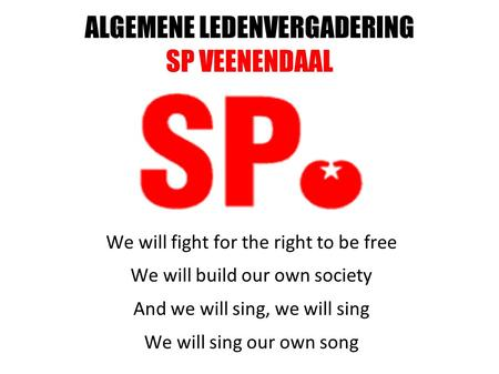 ALGEMENE LEDENVERGADERING SP VEENENDAAL We will fight for the right to be free We will build our own society And we will sing, we will sing We will sing.