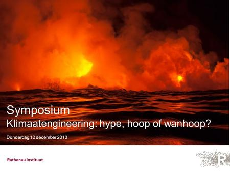 Symposium Klimaatengineering: hype, hoop of wanhoop? Donderdag 12 december 2013.