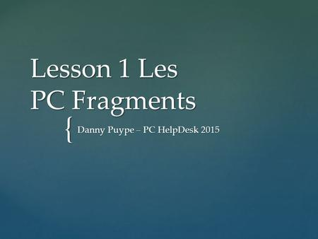 { Lesson 1 Les PC Fragments Danny Puype – PC HelpDesk 2015.