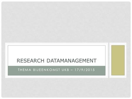 THEMA BIJEENKOMST UKB – 17/9/2015 RESEARCH DATAMANAGEMENT.