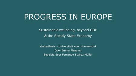 PROGRESS IN EUROPE Sustainable wellbeing, beyond GDP & the Steady State Economy Masterthesis - Universiteit voor Humanistiek Door Emma Pleeging Begeleid.