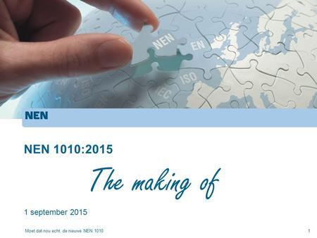 NEN 1010:2015 1 september 2015 Moet dat nou echt, de nieuwe NEN 10101 The making of.