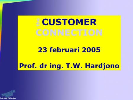 CUSTOMER CONNECTION 23 februari 2005 Prof. dr ing. T.W. Hardjono the.