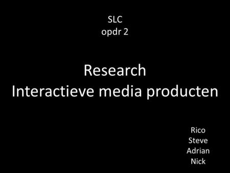 SLC opdr 2 Rico Steve Adrian Nick Research Interactieve media producten.
