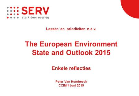 Lessen en prioriteiten n.a.v. The European Environment State and Outlook 2015 Enkele reflecties Peter Van Humbeeck CCIM 4 juni 2015.