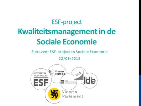 ESF-project Kwaliteitsmanagement in de Sociale Economie Slotevent ESF-projecten Sociale Economie 22/09/2015.