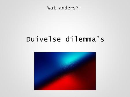 Wat anders?! Duivelse dilemma's.