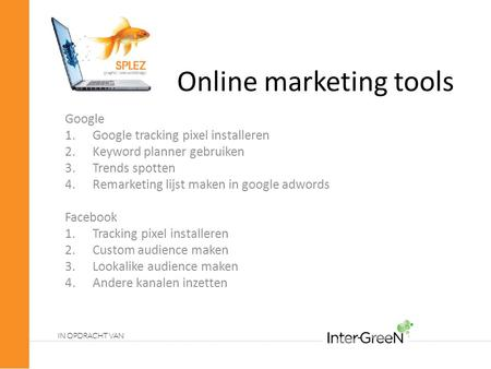 Online marketing tools Google 1.Google tracking pixel installeren 2.Keyword planner gebruiken 3.Trends spotten 4.Remarketing lijst maken in google adwords.