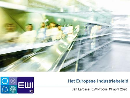 Het Europese industriebeleid Jan Larosse, EWI-Focus 19 april 2020.