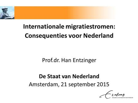 Internationale migratiestromen: Consequenties voor Nederland Prof.dr. Han Entzinger De Staat van Nederland Amsterdam, 21 september 2015.