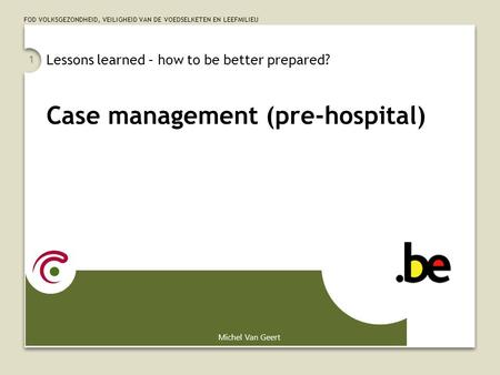FOD VOLKSGEZONDHEID, VEILIGHEID VAN DE VOEDSELKETEN EN LEEFMILIEU 1 Lessons learned – how to be better prepared? Case management (pre-hospital) Michel.