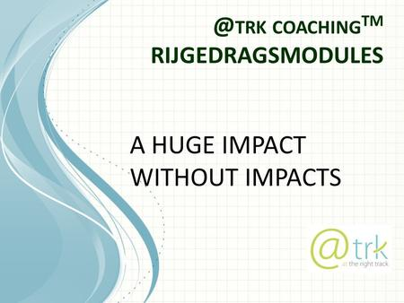 @ TRK COACHING TM RIJGEDRAGSMODULES A HUGE IMPACT WITHOUT IMPACTS.