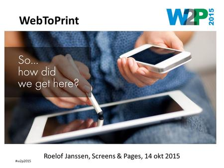 #w2p2015 How did we get here ? WebToPrint Roelof Janssen, Screens & Pages, 14 okt 2015.