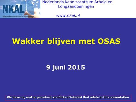 Nederlands Kenniscentrum Arbeid en Longaandoeningen www.nkal.nl Wakker blijven met OSAS 9 juni 2015 We have no, real or perceived, conflicts of interest.