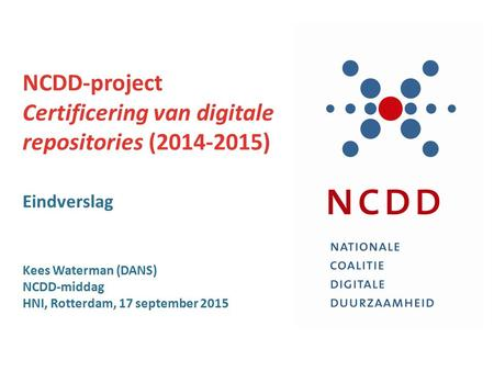 NCDD-project Certificering van digitale repositories (2014-2015) Eindverslag Kees Waterman (DANS) NCDD-middag HNI, Rotterdam, 17 september 2015.