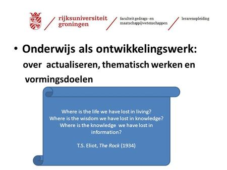 Onderwijs als ontwikkelingswerk: over actualiseren, thematisch werken en vormingsdoelen Where is the life we have lost in living? Where is the wisdom we.