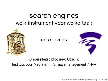 Search engines welk instrument voor welke taak eric sieverts Universiteitsbibliotheek Utrecht Instituut voor Media en Informatiemanagement / HvA Eric Sieverts.