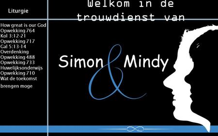 Welkom in de trouwdienst van Simon Mindy How great is our God Opwekking 764 Kol 3:12-21 Opwekking 717 Gal 5:13-14 Overdenking Opwekking 488 Opwekking 733.