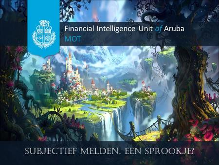 Financial Intelligence Unit of Aruba MOT Subjectief melden, een sprookje?